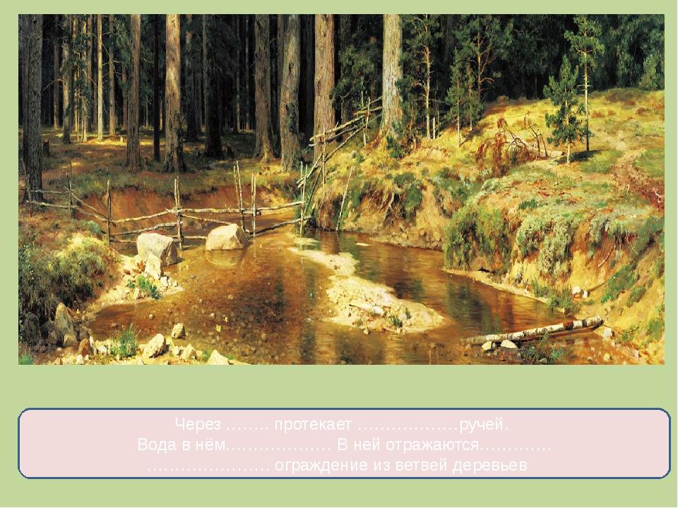 Через …….. протекает ………………ручей. Вода в нём………………. В ней отражаются…………. ………...