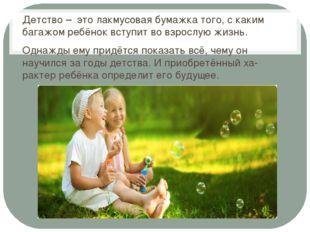 Детство – это лакмусовая бумажка того, с каким багажом ребёнок вступит во вз