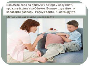 Возьмите себе за привычку вечером обсуждать прожитый день с ребёнком. Больше