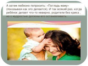 А затем любезно попросить: «Погладь маму» (показывая как это делается). И та