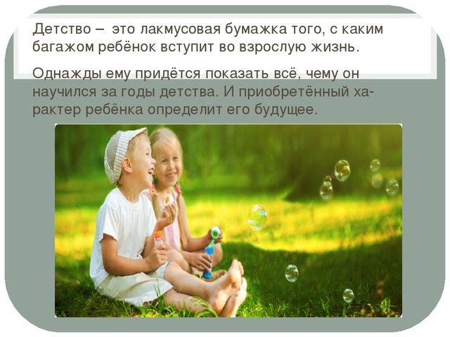 Детство – это лакмусовая бумажка того, с каким багажом ребёнок вступит во вз...