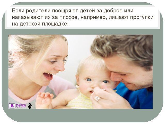Если родители поощряют детей за доброе или наказывают их за плохое, например...
