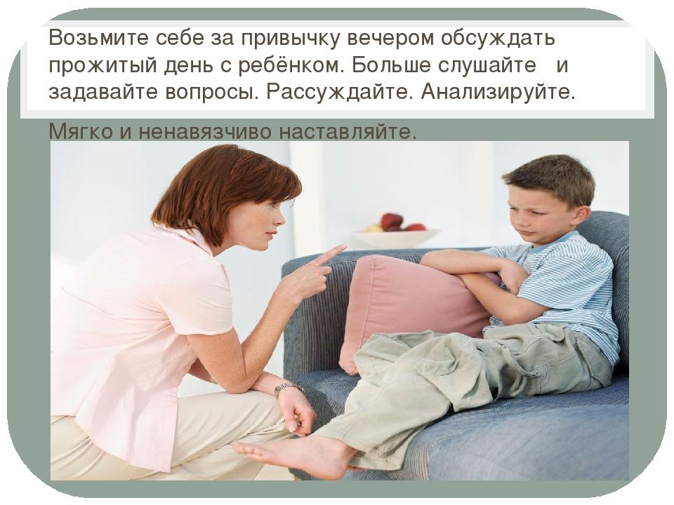 Возьмите себе за привычку вечером обсуждать прожитый день с ребёнком. Больше...