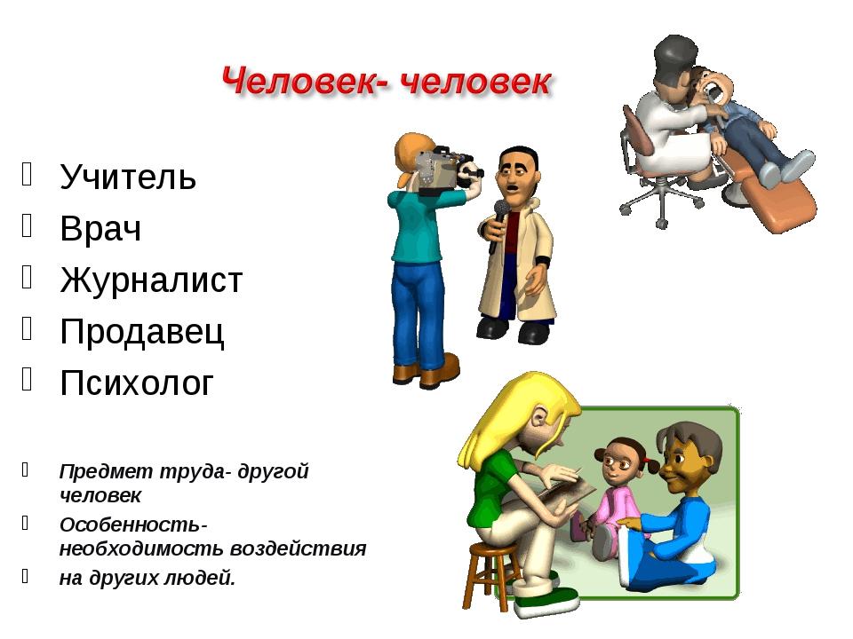 Учитель Врач Журналист Продавец Психолог Предмет труда- другой человек Особен...