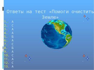 Ответы на тест «Помоги очистить Землю» А С А А Б А С Б А С А С А