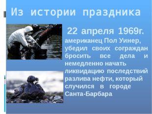 Из истории праздника 22 апреля 1969г. американец Пол Уинер, убедил своих согр
