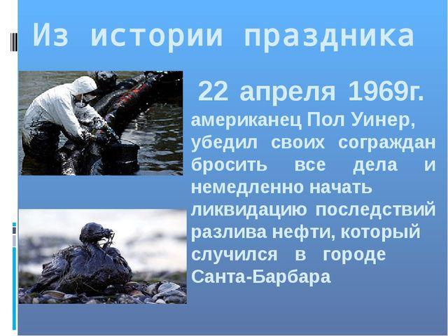 Из истории праздника 22 апреля 1969г. американец Пол Уинер, убедил своих согр...