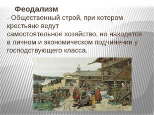Феодализм -Общественныйстрой,при котором крестьяне ведут самостоятельное