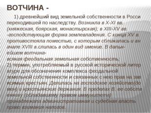 ВОТЧИНА- 1)древнейшийвидземельнойсобственностивРосси переходившейпо
