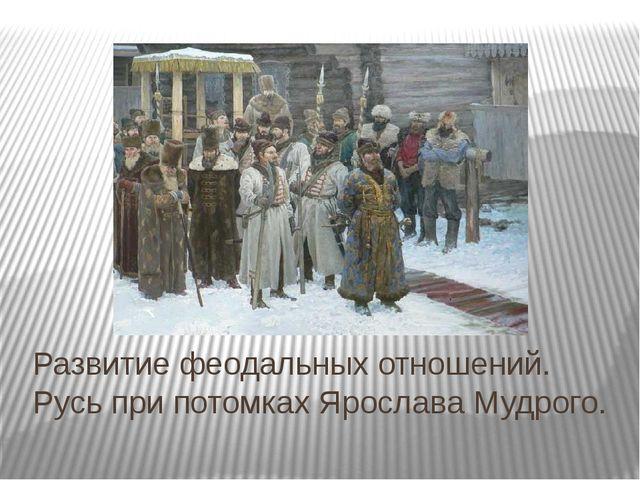 Развитие феодальных отношений. Русь при потомках Ярослава Мудрого.