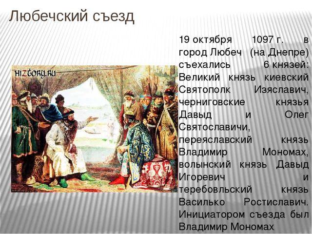Любечский съезд 19октября 1097г. в городЛюбеч (наДнепре) съехались 6княз...