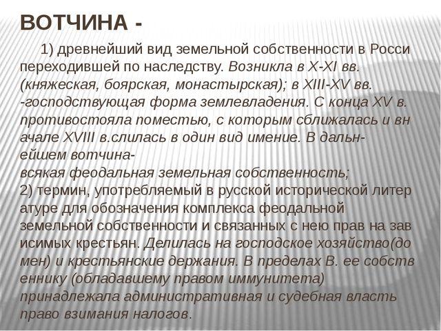 ВОТЧИНА- 1)древнейшийвидземельнойсобственностивРосси переходившейпо...