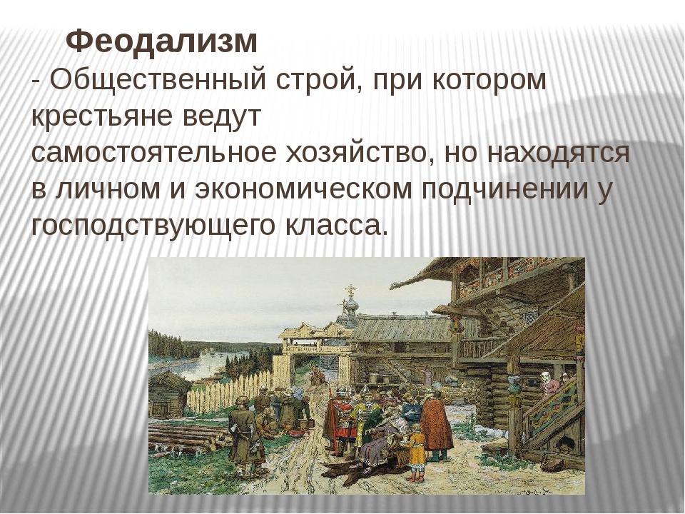 Феодализм -Общественныйстрой,при котором крестьяне ведут самостоятельное...