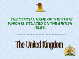 THE OFFICIAL NAME OF THE STATE WHICH IS SITUATED ON THE BRITISH ISLES. _ _ _
