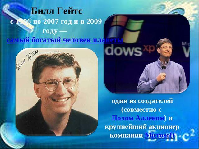 Билл Гейтс с 1996 по 2007 год и в 2009 году—самый богатый человек планеты...