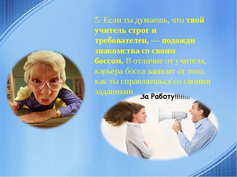 5. Если ты думаешь, чтотвой учитель строг и требователен, — подожди знакомст...