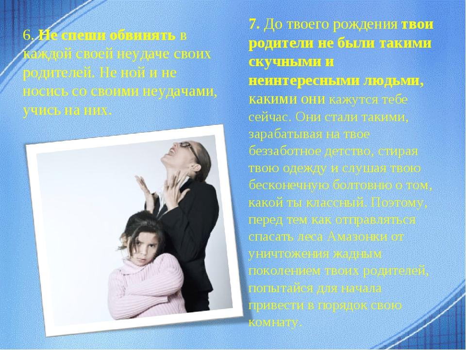 6.Не спеши обвинятьв каждой своей неудаче своих родителей. Не ной и не носи...