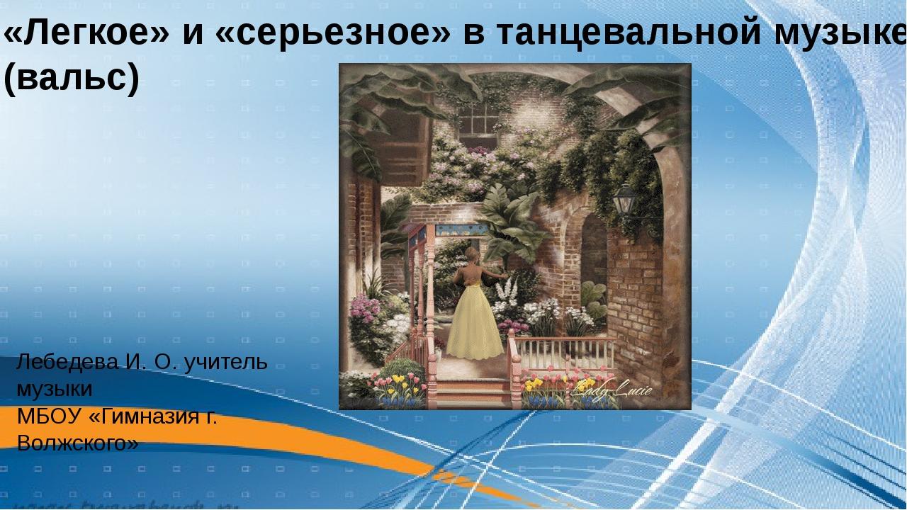 «Легкое» и «серьезное» в танцевальной музыке (вальс) Лебедева И. О. учитель...