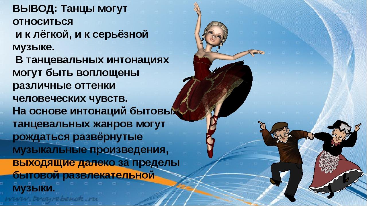 ВЫВОД: Танцы могут относиться и к лёгкой, и к серьёзной музыке. В танцевальны...