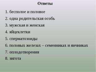 Ответы 1. бесполое и половое 2. одна родительская особь 3. мужская и женская