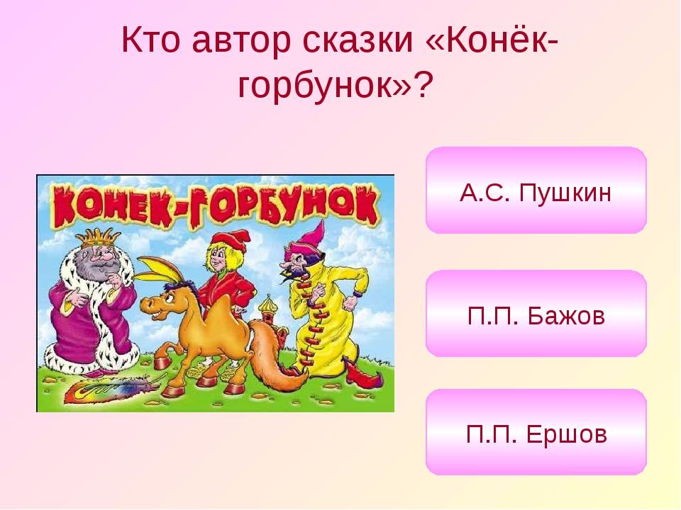 Кто автор сказки «Конёк-горбунок»? П.П. Ершов П.П. Бажов А.С. Пушкин