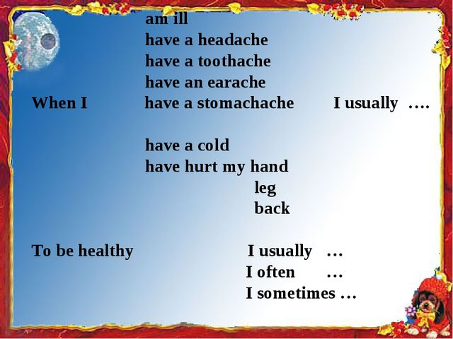 am ill have a headache have a toothache have an earache When I have a stomac...