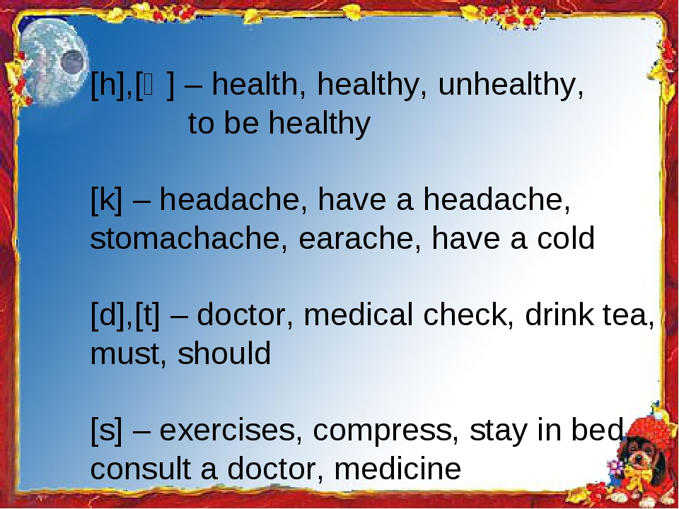 [h],[Ө] – health, healthy, unhealthy, to be healthy [k] – headache, have a h...