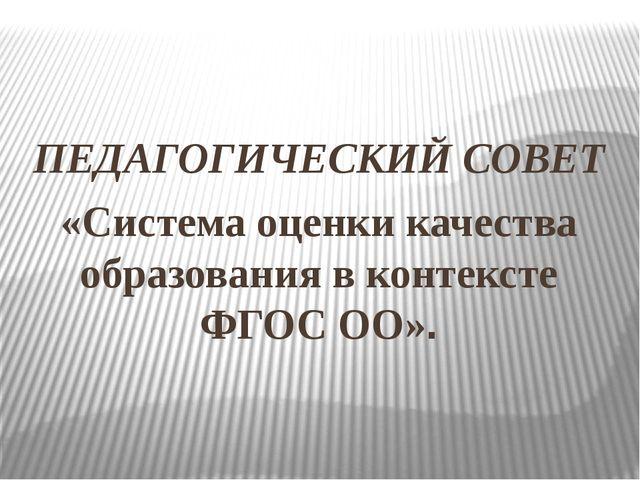 ПЕДАГОГИЧЕСКИЙ СОВЕТ «Система оценки качества образования в контексте ФГОС О...