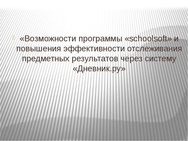 «Возможности программы «schoolsoft» и повышения эффективности отслеживания пр...