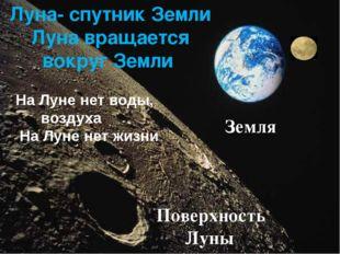 Луна- спутник Земли Луна вращается вокруг Земли Земля На Луне нет воды, возду