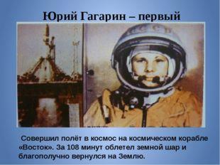 Юрий Гагарин – первый космонавт Совершил полёт в космос на космическом корабл