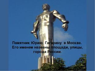 Памятник Юрию Гагарину в Москве. Его именем названы площади, улицы, города Ро