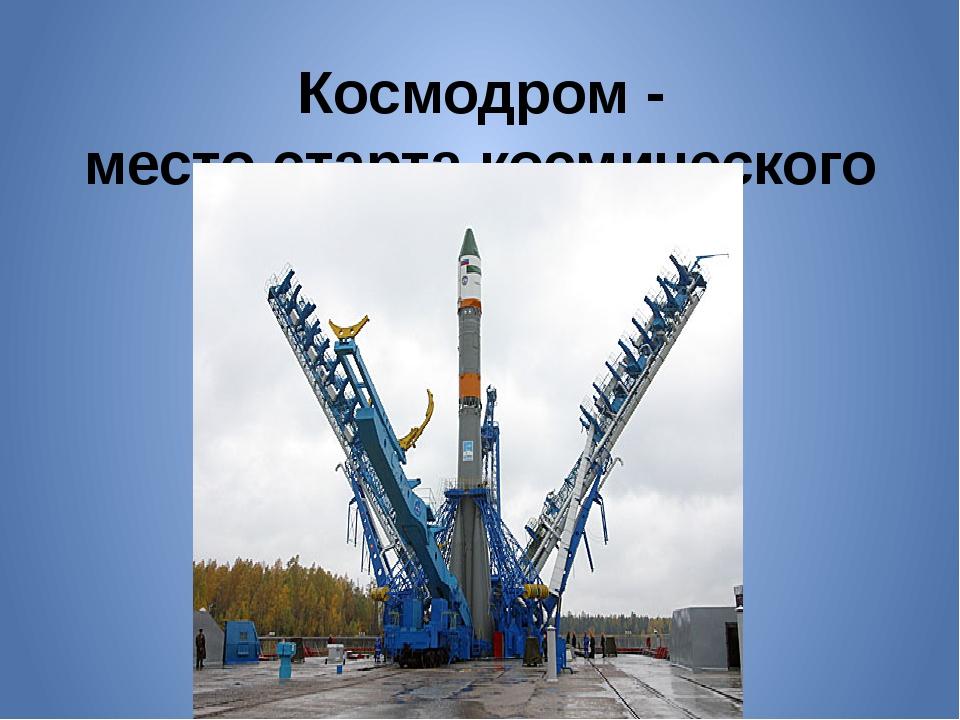 Космодром - место старта космического корабля