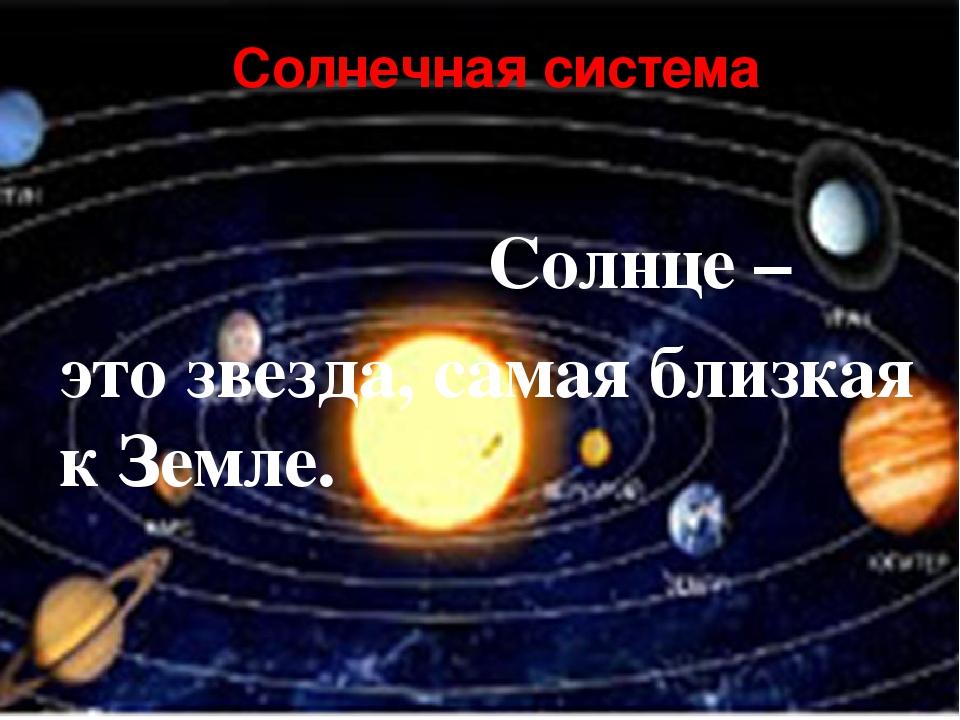 Солнечная система Солнце – это звезда, самая близкая к Земле. планеты