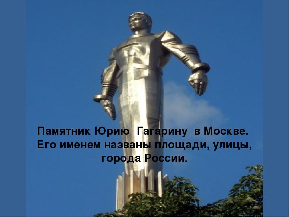 Памятник Юрию Гагарину в Москве. Его именем названы площади, улицы, города Ро...