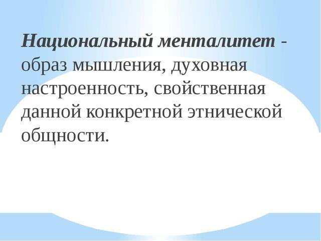 Национальный менталитет - образ мышления, духовная настроенность, свойственна...