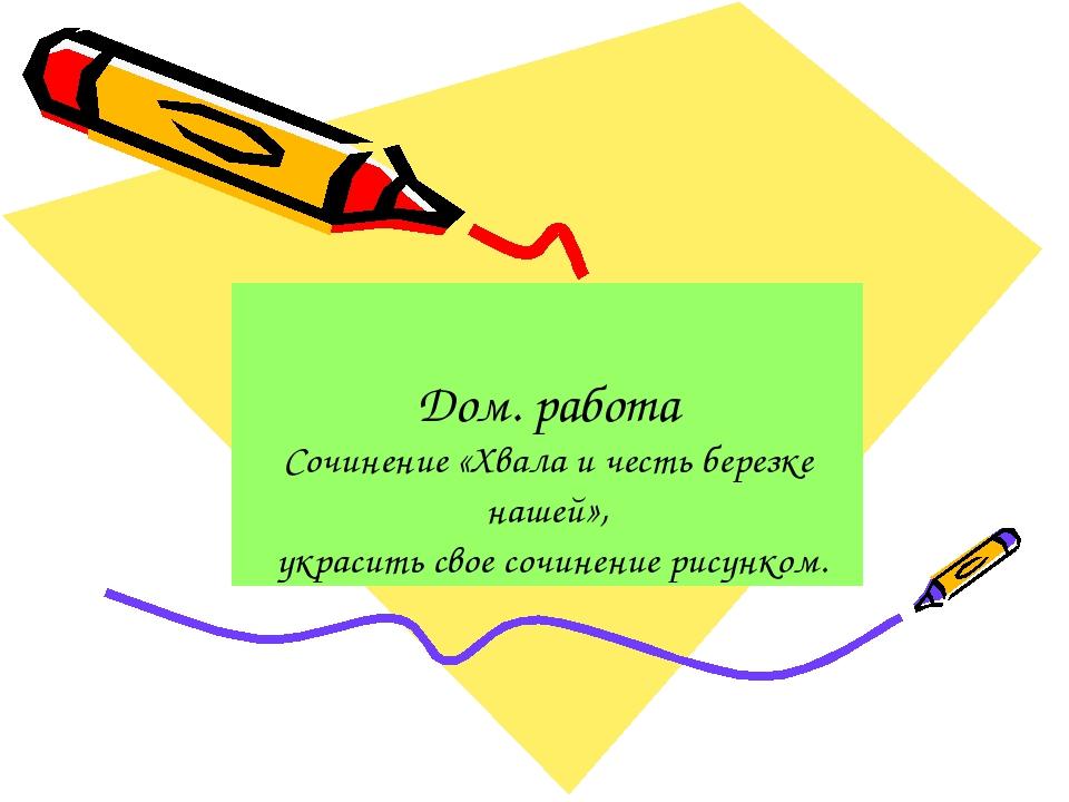 Дом. работа Сочинение «Хвала и честь березке нашей», украсить свое сочинение...