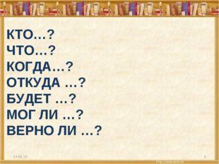 КТО…? ЧТО…? КОГДА…? ОТКУДА …? БУДЕТ …? МОГ ЛИ …? ВЕРНО ЛИ …? * *