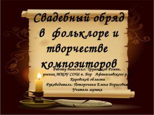Свадебный обряд в фольклоре и творчестве композиторов Работу выполнил: Трушни