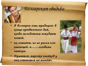 Болгарская свадьба В Болгарии есть традиция:в конце праздничного дня, когда