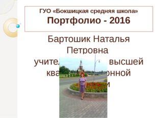 ГУО «Бокшицкая средняя школа» Портфолио - 2016 Бартошик Наталья Петровна учит