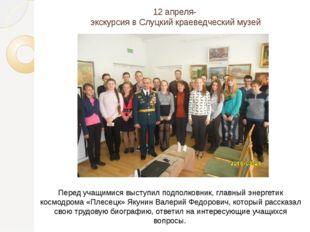 12 апреля- экскурсия в Слуцкий краеведческий музей Перед учащимися выступил п