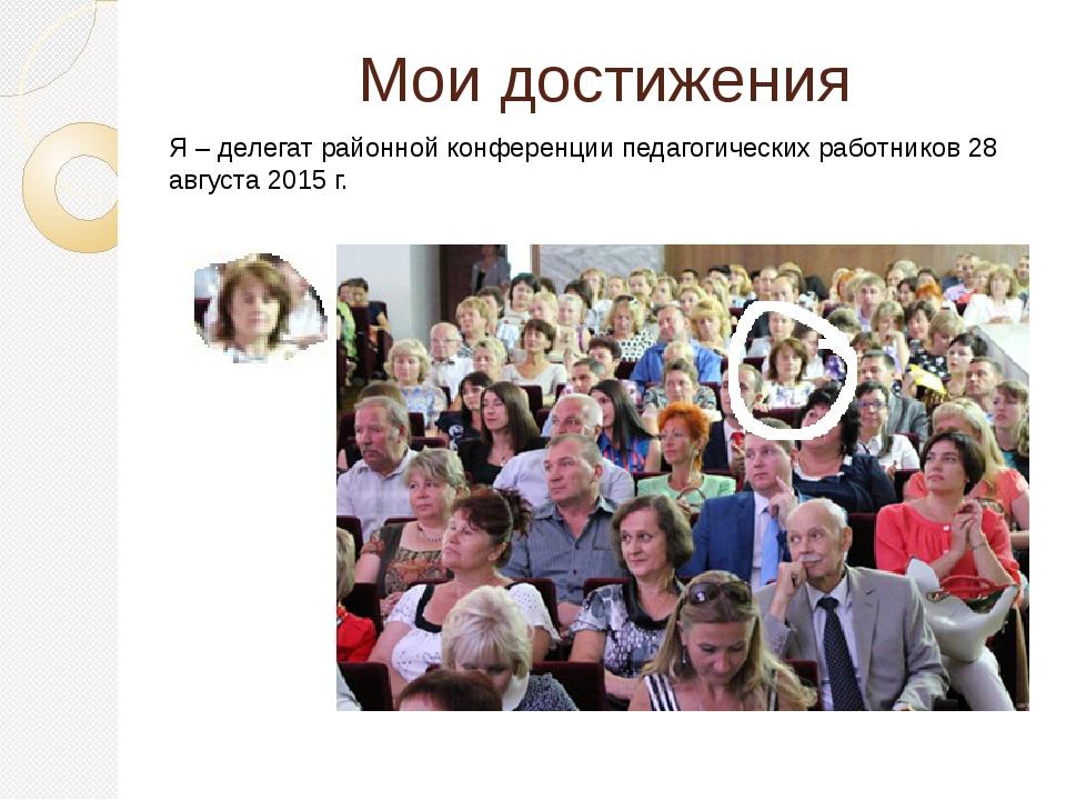 Мои достижения Я – делегат районной конференции педагогических работников 28...