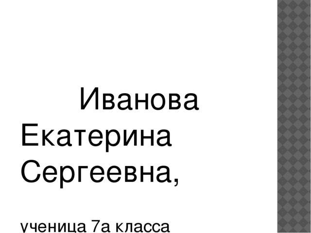 Иванова Екатерина Сергеевна, ученица 7а класса МБОУ «СОШ № 64» г. Чебоксар...