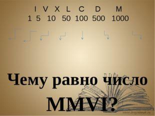 I V Х L С D М 1 5 10 50 100 500 1000 Чему равно число MМVI?
