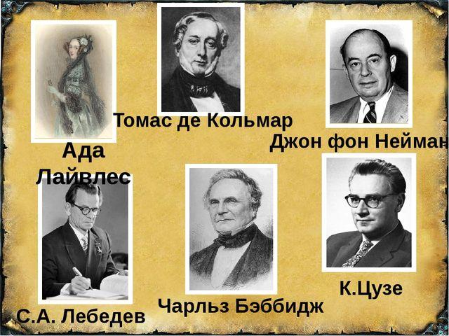 Ада Лайвлес Джон фон Нейман К.Цузе С.А. Лебедев Томас де Кольмар Чарльз Бэббидж