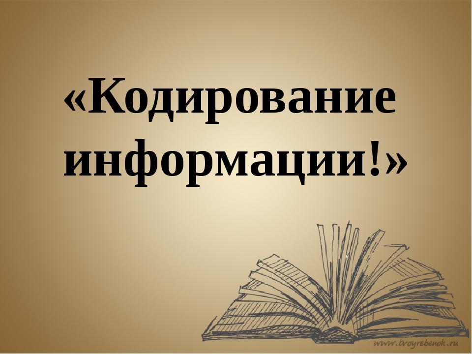 «Кодирование информации!»