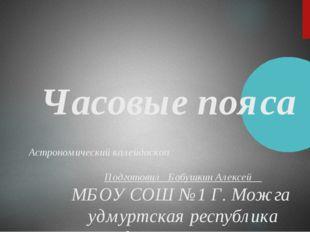Часовые пояса Астрономический калейдоскоп Подготовил Бабушкин Алексей МБОУ СО