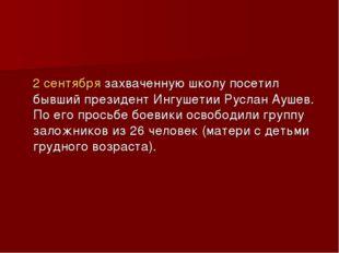 2 сентября захваченную школу посетил бывший президент Ингушетии Руслан Аушев