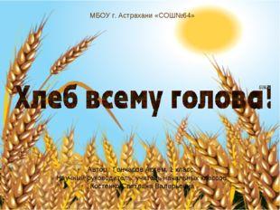 МБОУ г. Астрахани «СОШ№64» Автор : Гончаров Артем, 1 класс. Научный руководит